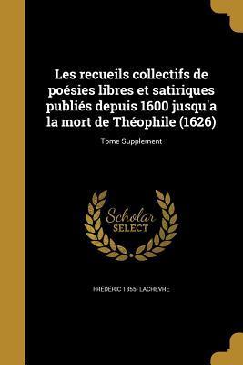 Les Recueils Collectifs de Poesies Libres Et Satiriques Publies Depuis 1600 Jusqu'a La Mort de Theophile (1626); Tome Supplement