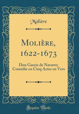 Moli�re, 1622-1673: Don Garcie de Navarre; Com�die En Cinq Actes En Vers