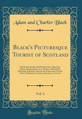 Black's Picturesque Tourist of Scotland, Volume 1: Edinburgh, Roslin and Hawthornden, Hopetoun House, Dunfermline, Etc.; Melrose, Abbotsford, Dryburgh, Jedburgh, Hawick, the Ettrick and Yarrow; Kelso, Coldstream, Norham, Berwick-on-Tweed