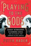 Playing to the Gods: Sarah Bernhardt, Eleonora Duse, and the Rivalry that Changed Acting Forever by Peter Rader