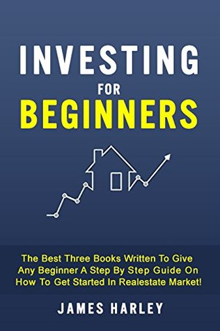 Investing for beginners: The Best Three Books Written To Give Any Beginner A Step By Step Guide On How To Get Started In Realestate Market!