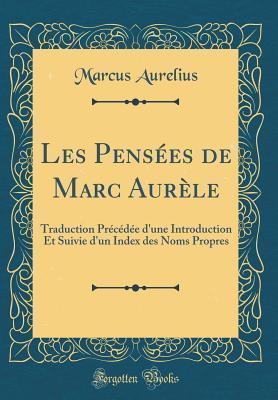 Les Pens�es de Marc Aur�le: Traduction Pr�c�d�e d'Une Introduction Et Suivie d'Un Index Des Noms Propres
