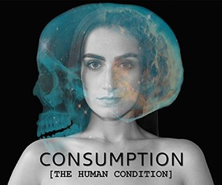 Consumption: [The Human Condition]