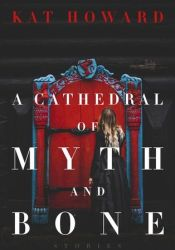 A Cathedral of Myth and Bone Book by Kat Howard