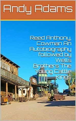 Reed Anthony, Cowman An Autobiography followed by Wells Brothers The Young Cattle Kings