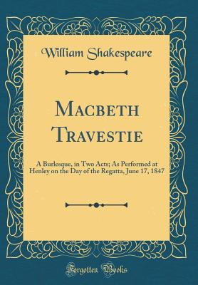 Macbeth Travestie: A Burlesque, in Two Acts; As Performed at Henley on the Day of the Regatta, June 17, 1847
