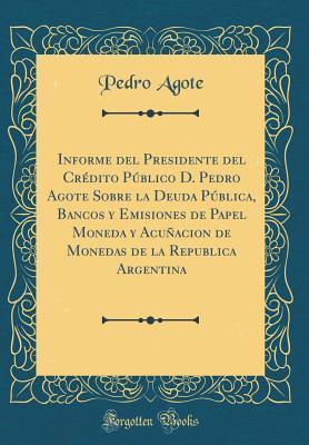 Informe del Presidente del Cr�dito P�blico D. Pedro Agote Sobre La Deuda P�blica, Bancos y Emisiones de Papel Moneda y Acu�acion de Monedas de la Republica Argentina