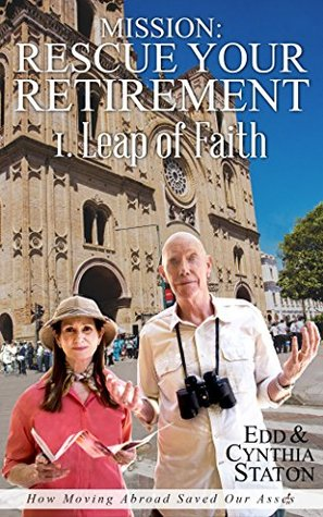 Mission: Rescue Your Retirement: How Moving Abroad Saved Our Assets. Volume I Leap of Faith