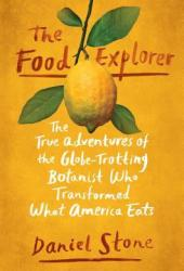 The Food Explorer: The True Adventures of the Globe-Trotting Botanist Who Transformed What America Eats Book