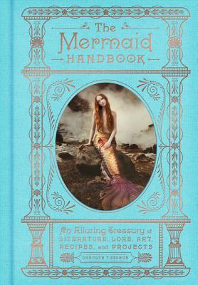The Mermaid Handbook: An Alluring Treasury of Literature, Lore, Art, Recipes, and Projects