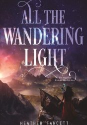 All the Wandering Light (Even the Darkest Stars, #2) Book by Heather Fawcett