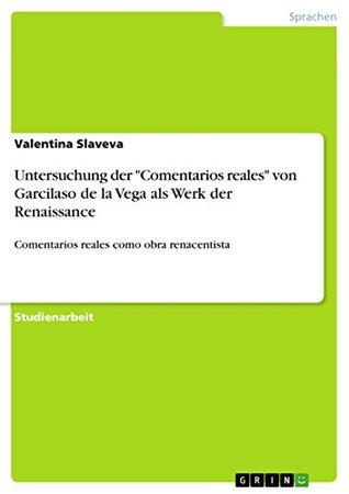 """Untersuchung der """"Comentarios reales"""" von Garcilaso de la Vega als Werk der Renaissance: Comentarios reales como obra renacentista"""