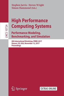 Performance Modeling, Benchmarking and Simulation of High Performance Computer Systems: 8th International Workshop, Pmbs 2017, Denver, Co, USA, November 13, 2017, Proceedings