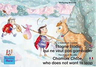 L'histoire de la petite Étagne Élodie qui ne veut pas gambader. Francais-Anglais. / The story of the little Chamois Chloe, who does not want to leap. French-English.: ...