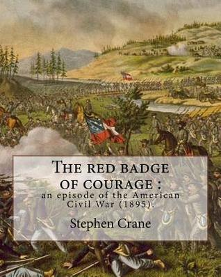 The Red Badge of Courage: An Episode of the American Civil War (1895). By: Stephen Crane: Novel about the Meaning of Courage, as It Is Discovered by a Recruit in the American Civil War.