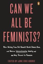 Can We All Be Feminists?: New Writing from Brit Bennett, Nicole Dennis-Benn, and 15 Others on Intersectionality, Identity, and the Way Forward for Feminism Book