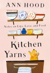 Kitchen Yarns: Notes on Life, Love, and Food Book