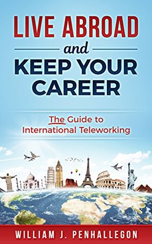 Live Abroad and Keep Your Career: The Guide to International Teleworking
