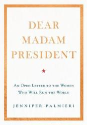 Dear Madam President: An Open Letter to the Women Who Will Run the World Book by Jennifer Palmieri