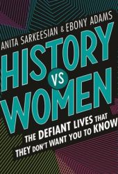 History Vs Women: The Defiant Lives That They Don't Want You to Know Book