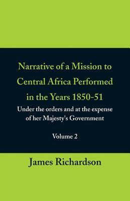 Narrative of a Mission to Central Africa Performed in the Years 1850-51, (Volume 2) Under the Orders and at the Expense of Her Majesty's Government