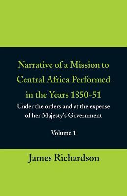 Narrative of a Mission to Central Africa Performed in the Years 1850-51, (Volume 1) Under the Orders and at the Expense of Her Majesty's Government