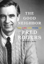 The Good Neighbor: The Life and Work of Fred Rogers Book