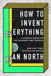How to Invent Everything: A Survival Guide for the Stranded Time Traveller Book