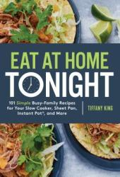 Eat at Home Tonight: 101 Deliciously Simple Dinner Recipes for Even the Busiest Family Schedule Book
