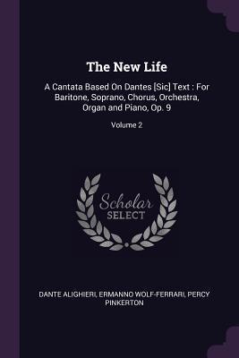 The New Life: A Cantata Based on Dantes [sic] Text: For Baritone, Soprano, Chorus, Orchestra, Organ and Piano, Op. 9; Volume 2