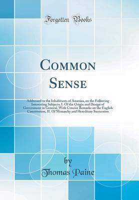 Common Sense: Addressed to the Inhabitants of America, on the Following Interesting Subjects; I. of the Origin and Design of Government in General, with Concise Remarks on the English Constitution, II. of Monarchy and Hereditary Succession