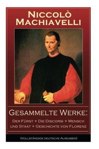 Gesammelte Werke: Der Fürst + Die Discorsi + Mensch und Staat + Geschichte von Florenz