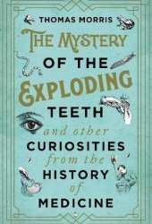 The Mystery of the Exploding Teeth and Other Curiosities from the History of Medicine Book