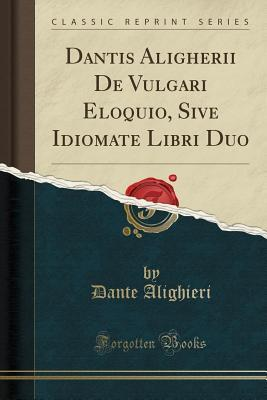 Dantis Aligherii de Vulgari Eloquio, Sive Idiomate Libri Duo