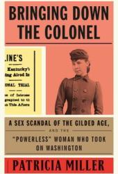 Bringing Down the Colonel: A Sex Scandal of the Gilded Age, and the ″Powerless″ Woman Who Took on Washington Book