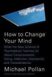 How to Change Your Mind: What the New Science of Psychedelics Teaches Us About Consciousness, Dying, Addiction, Depression, and Transcendence Book