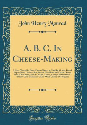 """A. B. C. in Cheese-Making: A Short Manual for Farm Cheese-Makers in Cheddar, Gouda, Danish Export (Skim Cheese), Brie, French, Neufchatel and Cream Cheese; Sour Milk Cheese, Such as """"hand"""" Cheese, Cottage """"schmierkase,"""" """"pultost"""" and """"nieheimer""""; Also """"wh"""