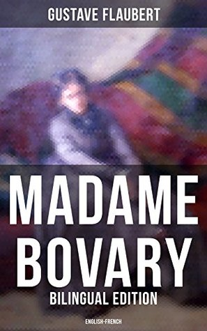 MADAME BOVARY (Bilingual Edition: English-French): A Classic of French Literature from the prolific French writer, known for Salammbô, Sentimental Education, ... et Pécuchet, November and Three Tales