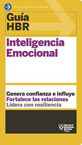 Guía HBR: Inteligencia Emocional: Genera confianza e influye. Fortalece las relaciones. Lidera con resiliencia. (Guías HBR nº 8)