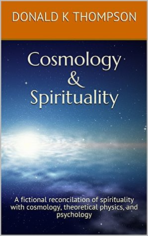 Cosmology & Spirituality: A fictional reconcilation of spirituality with cosmology, theoretical physics, and psychology