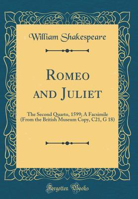 Romeo and Juliet: The Second Quarto, 1599; A Facsimile (from the British Museum Copy, C21, G 18) (Classic Reprint)