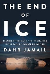 The End of Ice: Bearing Witness and Finding Meaning in the Path of Climate Disruption Book