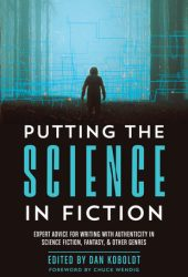 Putting the Science in Fiction: Expert Advice for Writing with Authenticity in Science Fiction, Fantasy, & Other Genres Book