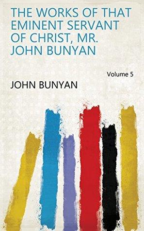 The works of that eminent servant of Christ, Mr. John Bunyan Volume 5