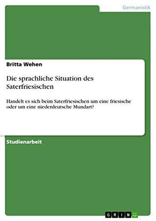 Die sprachliche Situation des Saterfriesischen: Handelt es sich beim Saterfriesischen um eine friesische oder um eine niederdeutsche Mundart?