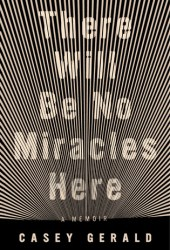 There Will Be No Miracles Here: A Memoir Book