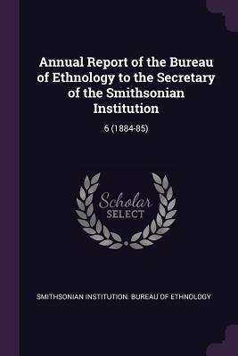 Annual Report of the Bureau of Ethnology to the Secretary of the Smithsonian Institution: 6 (1884-85)