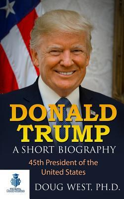 Donald Trump: A Short Biography: 45th President of the United States