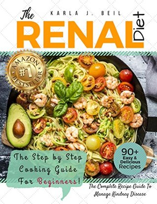 Renal Diet Cookbook: The Ultimate Step-By-Step Recipe Guide With 7 Day Meal Plan To Improve Kidney Function Fast With Low Sodium, Low Potassium Recipes - Manage Kidney Disease And Avoiding Dialysis