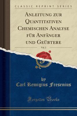 Anleitung Zur Quantitativen Chemischen Analyse F�r Anf�nger Und Ge�btere, Vol. 2